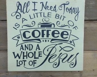All I Need Is A Little Bit Of Coffee And A Whole Lot Of Jesus - Primitive Wood Sign | Country | Rustic |
