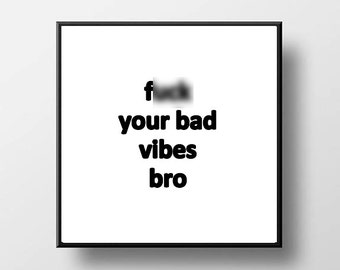 Quote Print and/or Frame - F* Your Bad Vibes Bro