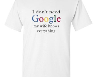 I dont Need Google My Wife Knows Everything tshirt I Dont Need Google Humor Shirt for Men- Father's Day shirt- google shirt