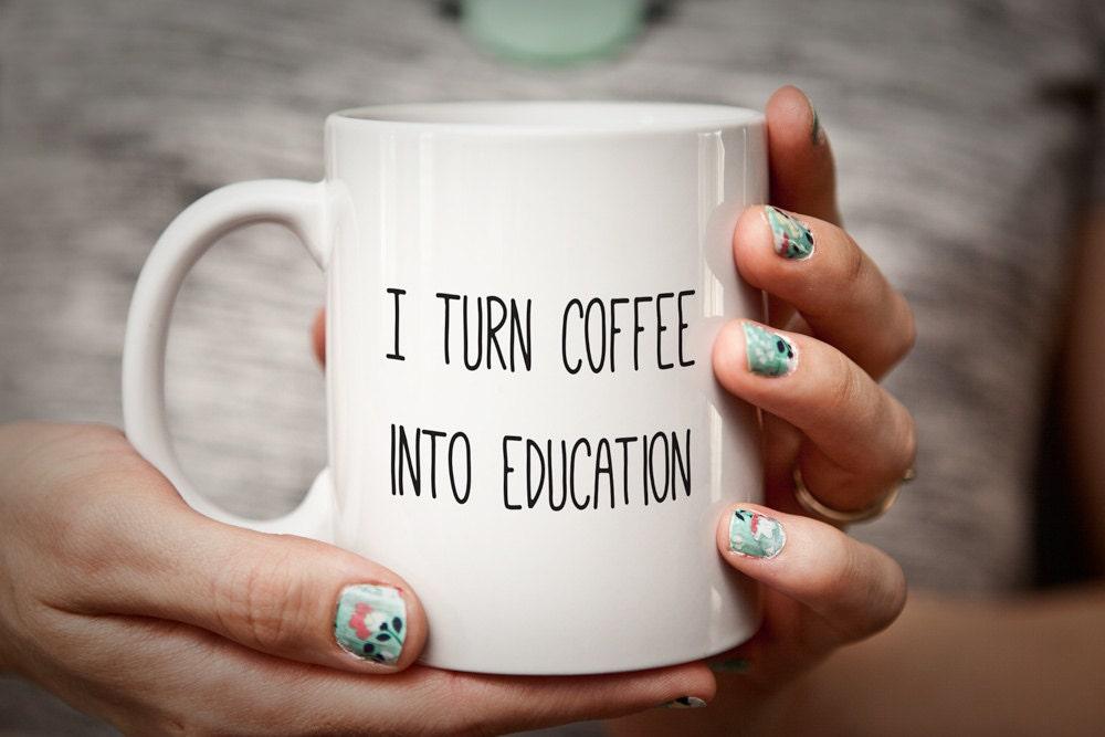 Teacher Mug Gift For Teacher I Turn Coffee Into Education