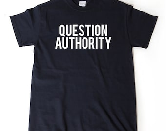 Question Authority T-shirt Funny Sarcastic Political Anarchy Shirt