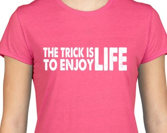 The Trick Is To Enjoy Life T Shirt, Philosophy, Positive, Optimist, Attitude, Happy, Gift,Eco Friendly Ink,Digital Printing, S-3XL,DTG