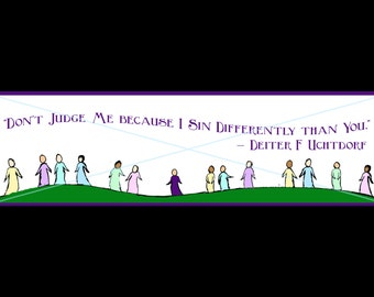 Don't judge me because I sin differently - by Uchtdorf
