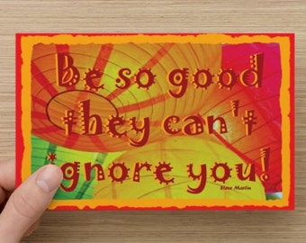 Be So Good They Can't Ignore You~Positivity Greeting Card~ Steve Martin quote, empower/inspire, direct sellers team, live life fully