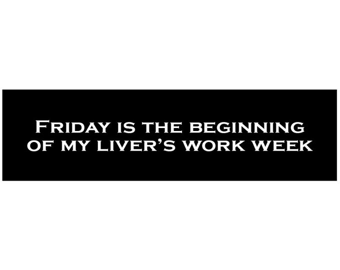 Friday is is the Beginning of My Liver's Work Week Decal Vinyl or Magnet Bumper Sticker