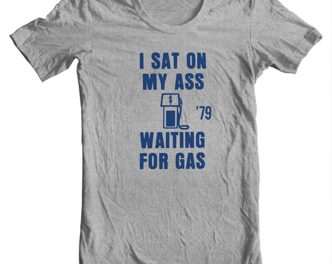I Sat On My Ass Waiting For Gas - 1979 Gas Shortage Funny Political Button T-shirt