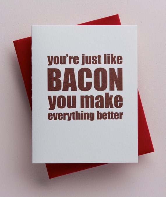 You're just like bacon you make everything better