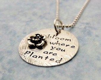 Bloom Where You Are Planted Necklace - Flower Necklace - Inspirational Jewelry - Quote Necklace - Handstamped Silver Pendant - Gift For Her