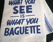 What You See Is What You Baguette tea towel