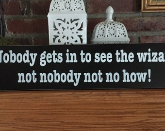 Nobody gets in to see the Wizard not nobody not no how Wizard of Oz Wood Sign
