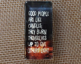 Good people are like candles. They burn themselves up to give others light......glass magnet