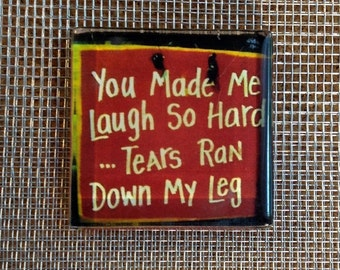 You Made Me Laugh So Hard Tears Ran Down My Leg.. glass magnet