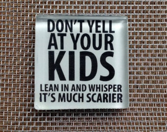 """Don't yell at your kids, lean in a whisper it's much scarier"""".. Glass Magnet"""