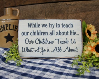 While We Try to Teach our Children All About Life..Our Children Teach Us What Life is All About. Rustic style Sign