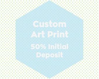 Custom Art Print - 50% Initial Deposit Only