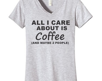 All I Care About Is Coffee (And Maybe 2 People) Tshirt, Funny Humor Novelty Shirt Saying , Womens Fitted V-Neck Shirt Saying