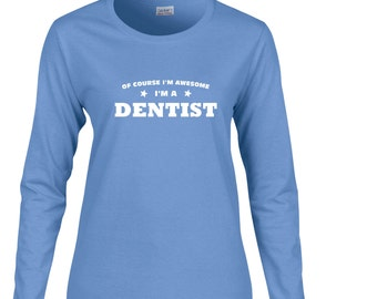 Of Course Im Awesome Im A Dentist  Long Sleeve T Shirt. Womens Long Sleeve Occupation Shirt. Dentist Shirt. Teeth Shirt.