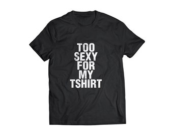 Too sexy for my tshirt typographic tee shirt funny Tee great gag gift tee shirt funny tshirt typography tshirt original funny words tshirt