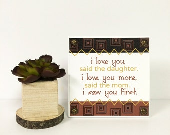 """5x5"""" Daughter and Mom I Love You More, I Saw You First Sign - Wood Mounted Canvas - Gift for Her - Mother's Day Gift - Love You More"""
