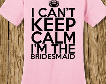 I Can't Keep Calm I'm the Bridesmaid Shirt, Wedding Shirt, Wife Shirt