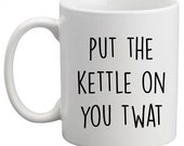 Put the kettle on you twat - funny coffee mug