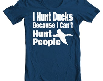I Hunt Ducks Because I Can't Hunt People - Duck Hunting T-shirt