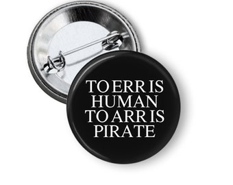 "To Err is Human.  To Arr is Pirate. 1.25"" or Larger Pinback Button, Flatback or Fridge Magnet, Badge, Funny, Sassy, Humor, Pocket Mirror"