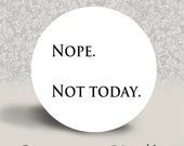 Nope. Not Today. - PINBACK BUTTON or MAGNET - 1.25 inch round