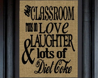 Classroom Teacher Gift This Classroom runs on love,laughter and lots of Diet Coke Burlap Print ~Teacher Gift Wall Hanging Decor~