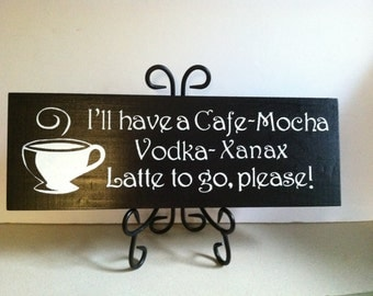 I'll have a Cafe - Mocha - Vodka - Xanax Latte to GO,  Please Painted Wood wall Decor Sign. Xanax sign