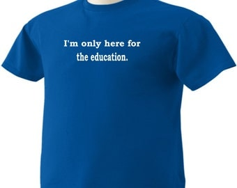Here for the education Funny T-Shirt