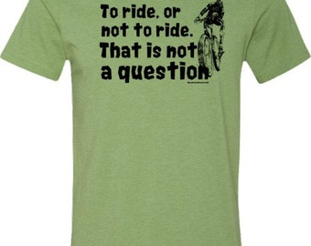 Mountain Bike T-Shirt -To Ride, or Not to Ride-Bicycle T-shirt in Heather Green,Mountain bike gift,quote tshirt,cycling t-shirt,for him