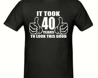 It took 40 years to look this good t shirt,Any year,mens t shirt sizes small- 2xl,birthday gift,birthday t shirt