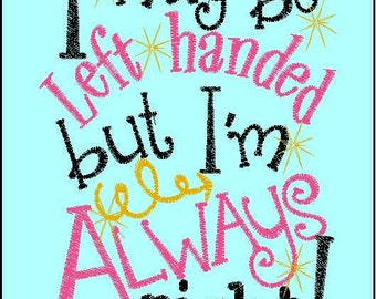 I may be left-handed but I'm always right 5x7 embroidery design