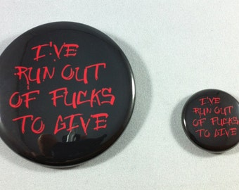 "I've Run Out of F--ks to give, 2.25"" or 1 inch Pinback Button or Magnet"