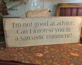 I'm not good at advice, can I interest you in a sarcastic comment