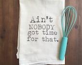Ain't Nobody Got Time For That Flour Sack Tea Towel