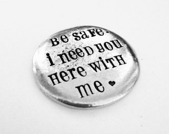 Be Safe. I need you here with you me.®- hand stamped custom challenge coin- police officer- military- law enforcement- graduation gift
