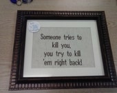 Someone tries to kill you, you try to kill 'em right back! -- Custom cross-stitch