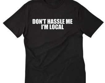 Don't Hassle Me I'm Local T-shirt Funny Crazy Tee Shirt