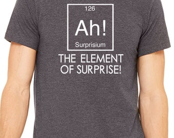 Science Chemistry tshirt - Ah Element of Surprise - Funny shirt for Student Teacher Scientist Gift