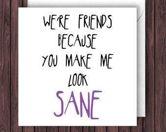 You Make Look Sane. Friend Birthday Card. Funny Card. Friend Birthday Card. Greeting Card.
