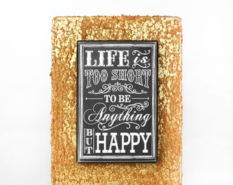 Life is Too Short to be Anything But Happy Tabletop Frame - Inspiring Home Decor, Sweet Sentiments, Gold and Black, Chalk Lettering