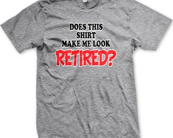Does This Shirt Make Me Look Retired? Men's T-shirt, I'm Retired T-shirt, Retirement Shirt, Men's Retirement T-shirts GH_00298_tee