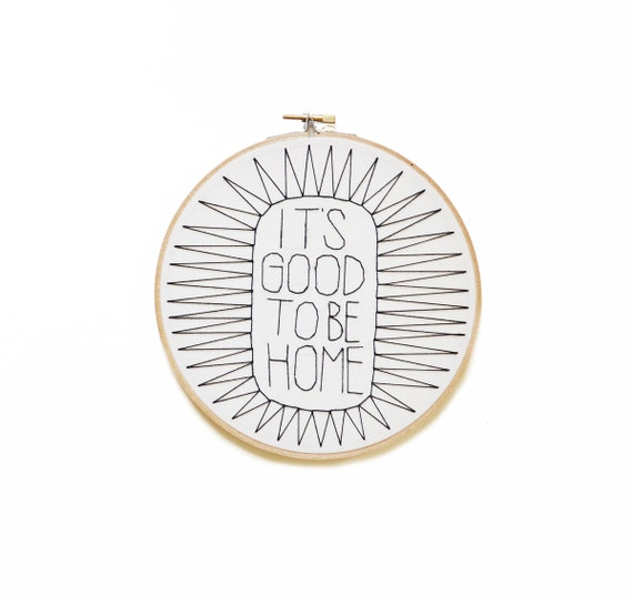 It's Good To Be Home Modern Hoop Art - Black and White Hand Embroidery - 3 sizes available!