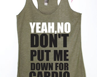 Yeah No Dont Put Me Down For Cardio Funny runing tank Plus Size tank  exercise cute motivation tank eco tank military racerback gym shirt