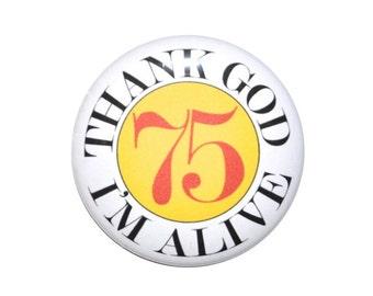 75 Thank God I'm Alivel 75 year old birthday 75th birthday 2 1/4 inch pin back button