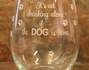 "Wine Glass saying:  ""Its not drinking alone....if the DOG is home"" Available Stemmed or Stemless"