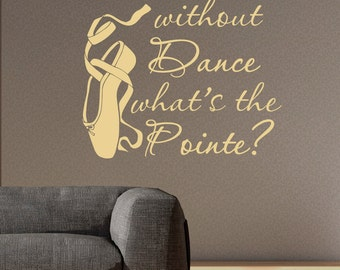 Dance Wall Decal Quote Without Dance What's The Pointe Wall Decals Quotes Vinyl Stickers Dancer Ballerina Wall Decor Vinyl Lettering Q082