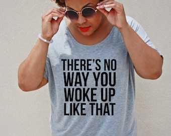 There's No Way You Woke Up Like That Tee, Sizes S-3X, Plus Size Graphic Tee, Plus size Tee